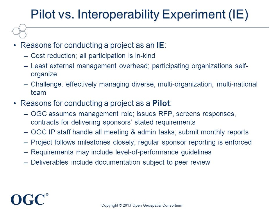 OGC ® Pilot vs. Interoperability Experiment (IE) Reasons for conducting a project as an IE: –Cost reduction; all participation is in-kind –Least exter