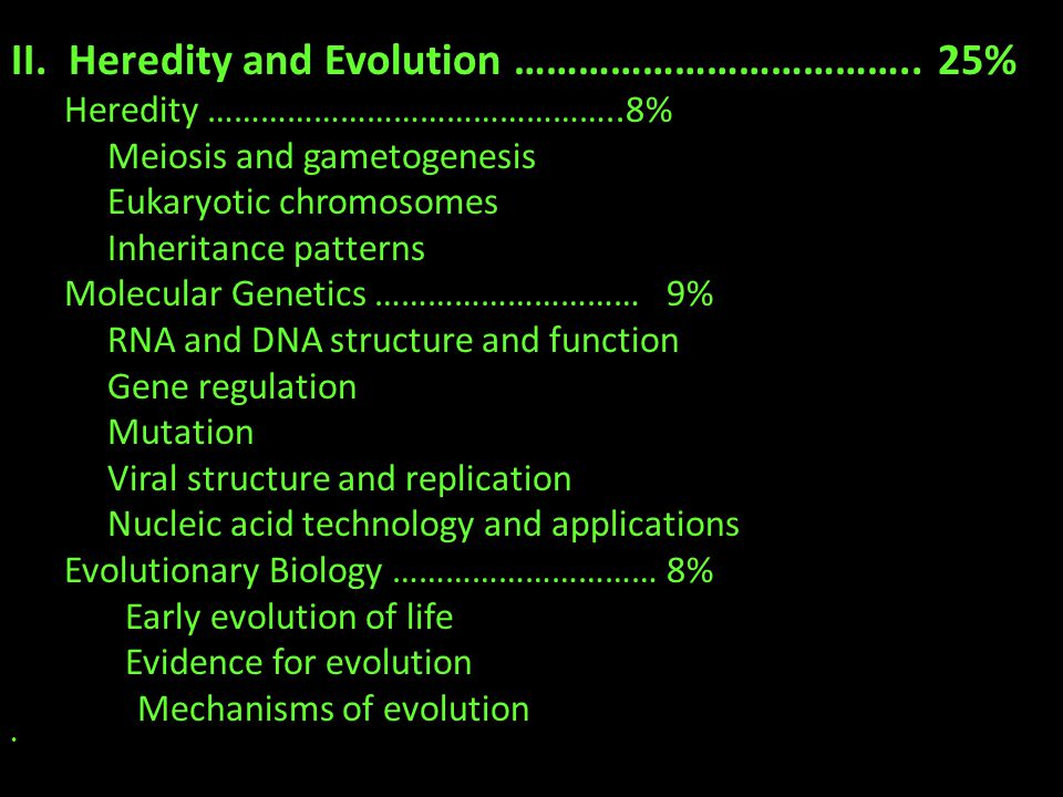 II. Heredity and Evolution ……………………………….. 25% Heredity ………………………………………..8% Meiosis and gametogenesis Eukaryotic chromosomes Inheritance patterns Molec