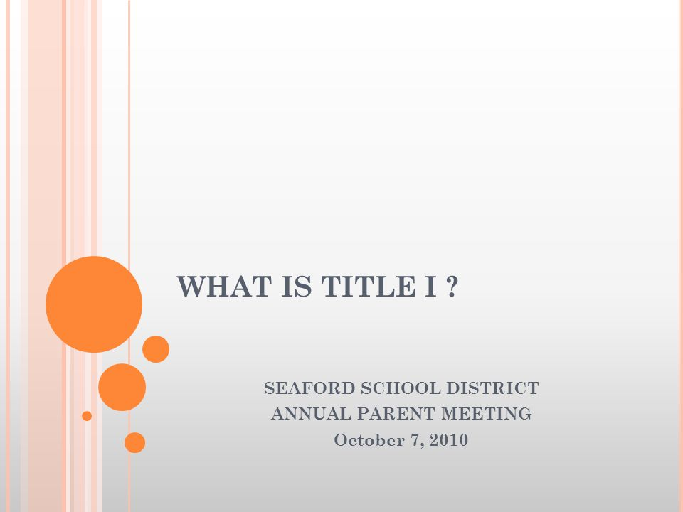 WHAT IS TITLE I ? SEAFORD SCHOOL DISTRICT ANNUAL PARENT MEETING October 7, 2010