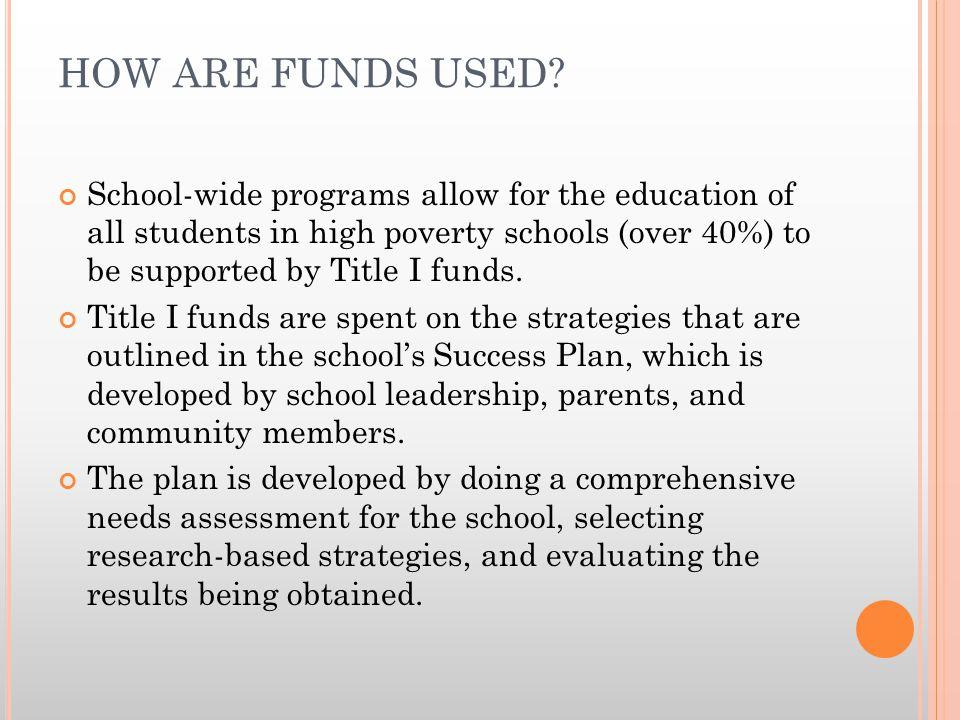 HOW ARE FUNDS USED? School-wide programs allow for the education of all students in high poverty schools (over 40%) to be supported by Title I funds.