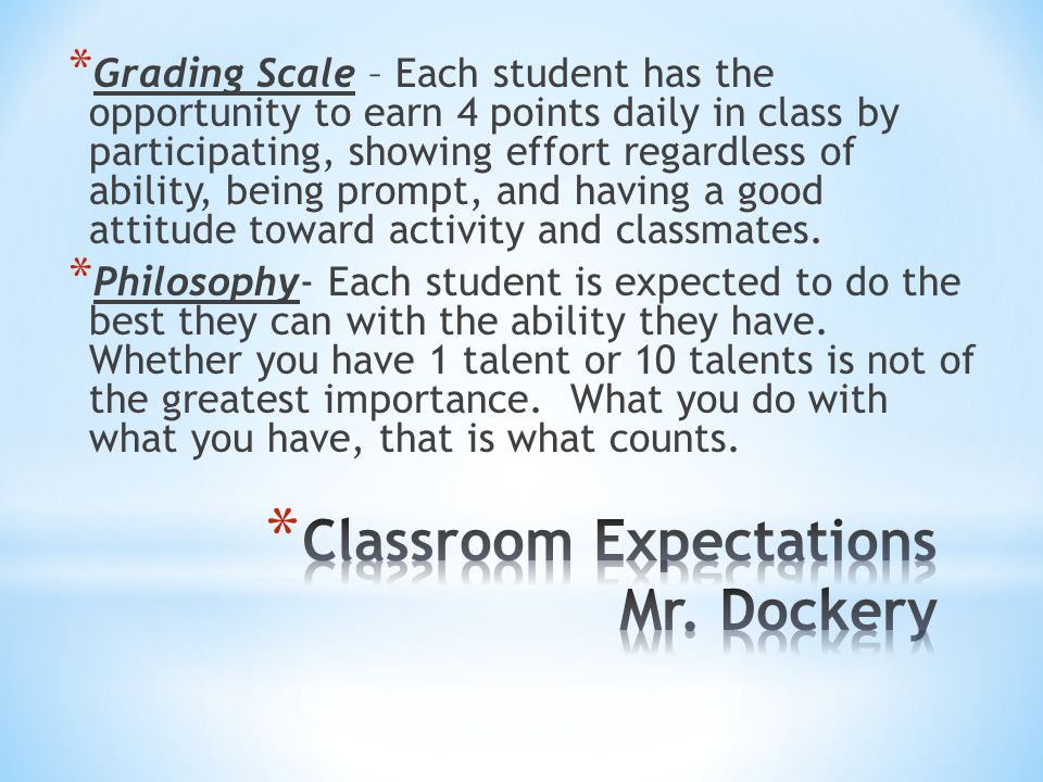 * Grading Scale – Each student has the opportunity to earn 4 points daily in class by participating, showing effort regardless of ability, being promp