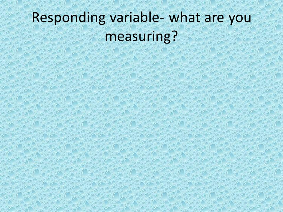 Responding variable- what are you measuring?
