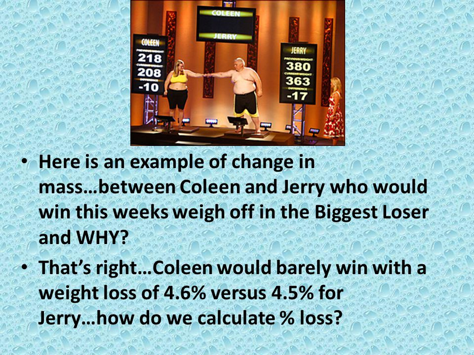 Here is an example of change in mass…between Coleen and Jerry who would win this weeks weigh off in the Biggest Loser and WHY? That's right…Coleen wou