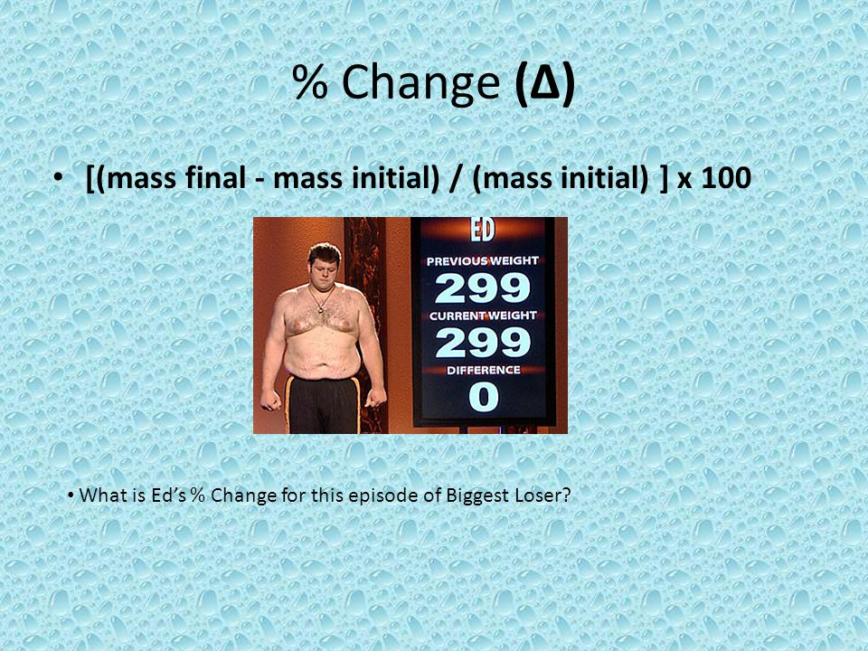 % Change (∆) [(mass final - mass initial) / (mass initial) ] x 100 What is Ed's % Change for this episode of Biggest Loser