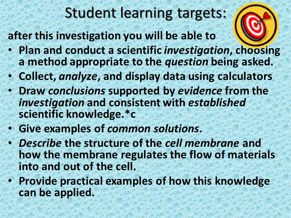 Student learning targets: after this investigation you will be able to Plan and conduct a scientific investigation, choosing a method appropriate to the question being asked.