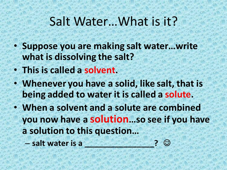 Salt Water…What is it? Suppose you are making salt water…write what is dissolving the salt? This is called a solvent. Whenever you have a solid, like