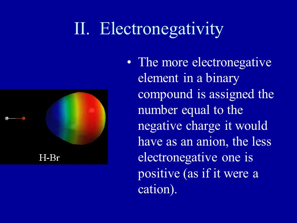II. Electronegativity The more electronegative element in a binary compound is assigned the number equal to the negative charge it would have as an an