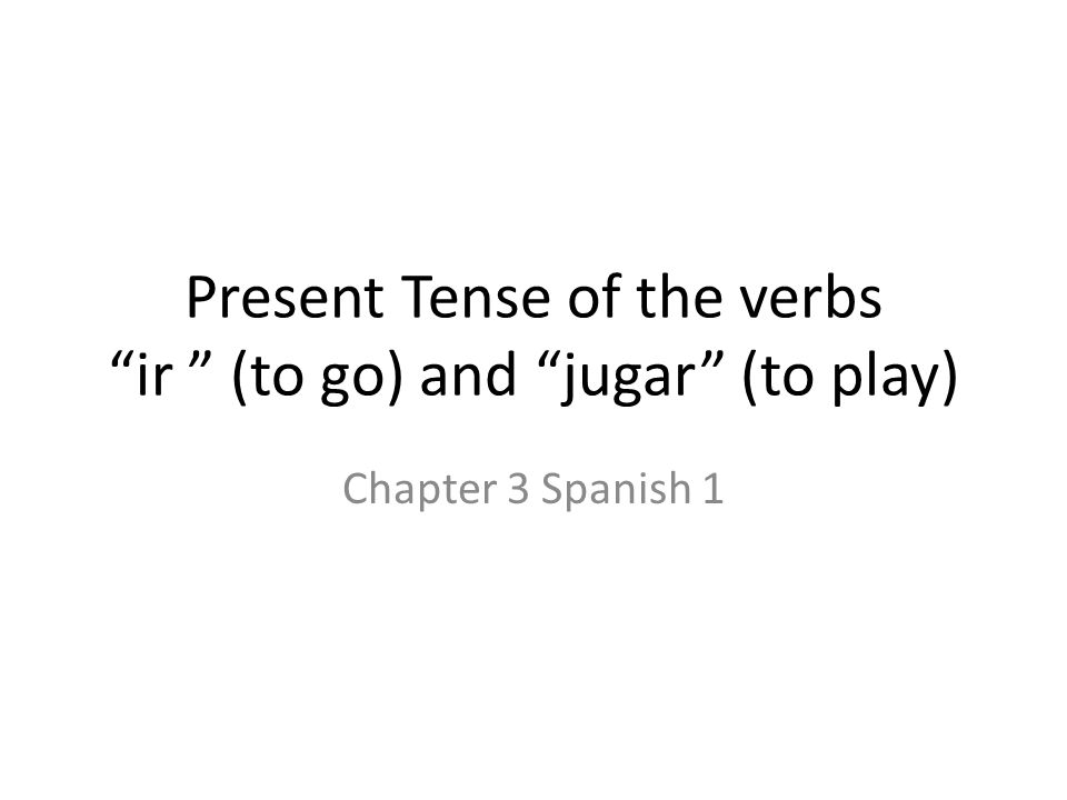 """Present Tense of the verbs """"ir """" (to go) and """"jugar"""" (to play) Chapter 3 Spanish 1"""