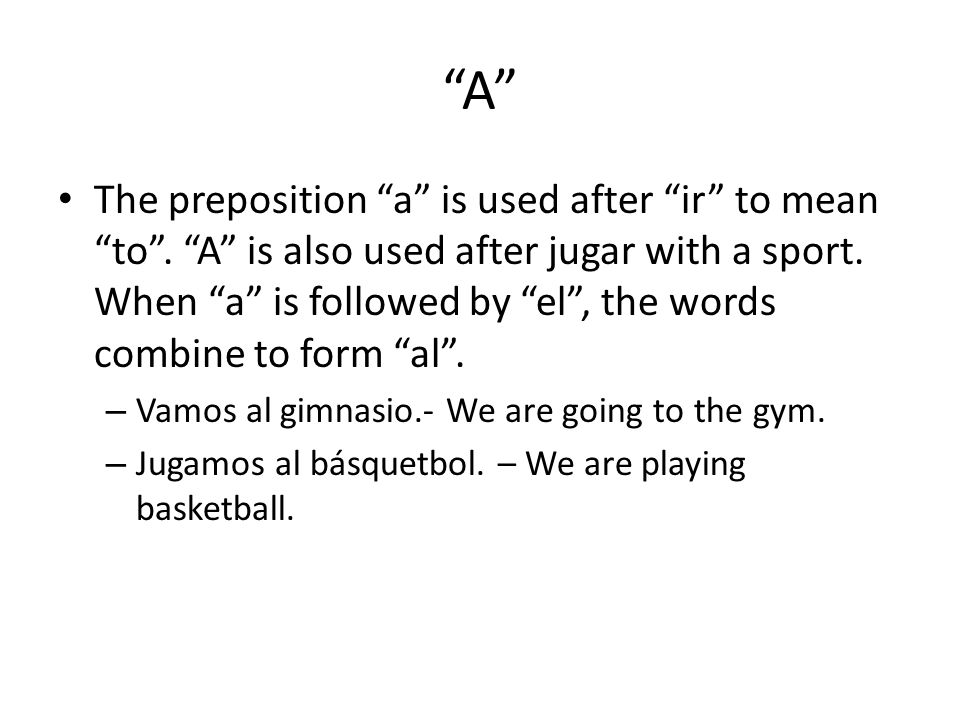 """""""A"""" The preposition """"a"""" is used after """"ir"""" to mean """"to"""". """"A"""" is also used after jugar with a sport. When """"a"""" is followed by """"el"""", the words combine to"""