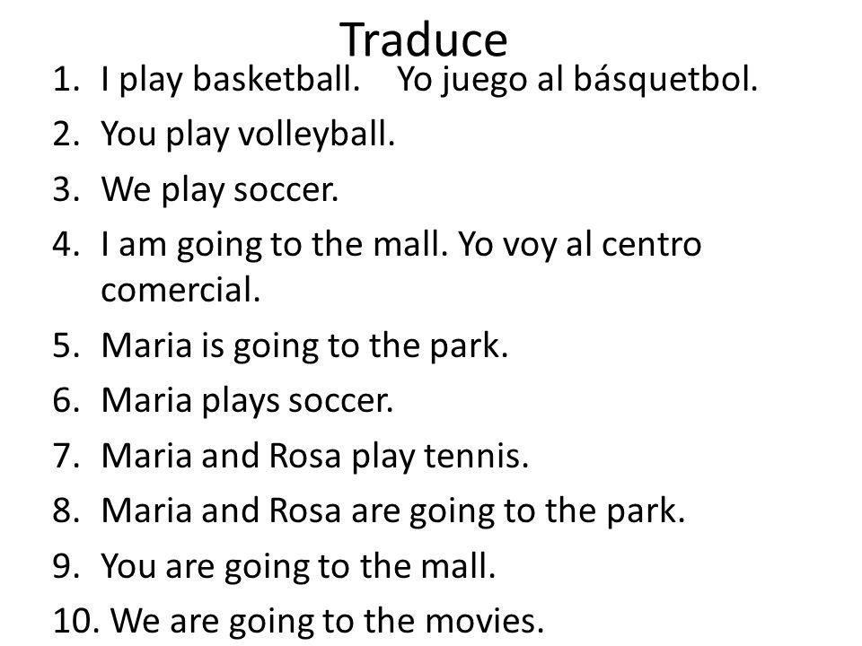 Traduce 1.I play basketball.Yo juego al básquetbol. 2.You play volleyball. 3.We play soccer. 4.I am going to the mall. Yo voy al centro comercial. 5.M