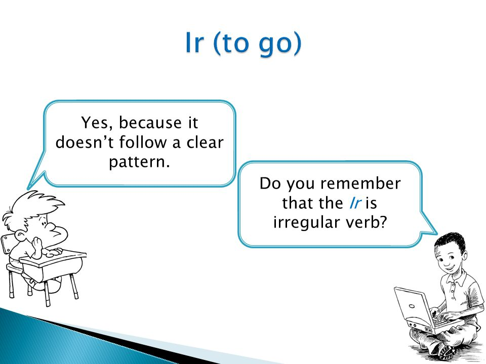 Do you remember that the Ir is irregular verb? Yes, because it doesn't follow a clear pattern.
