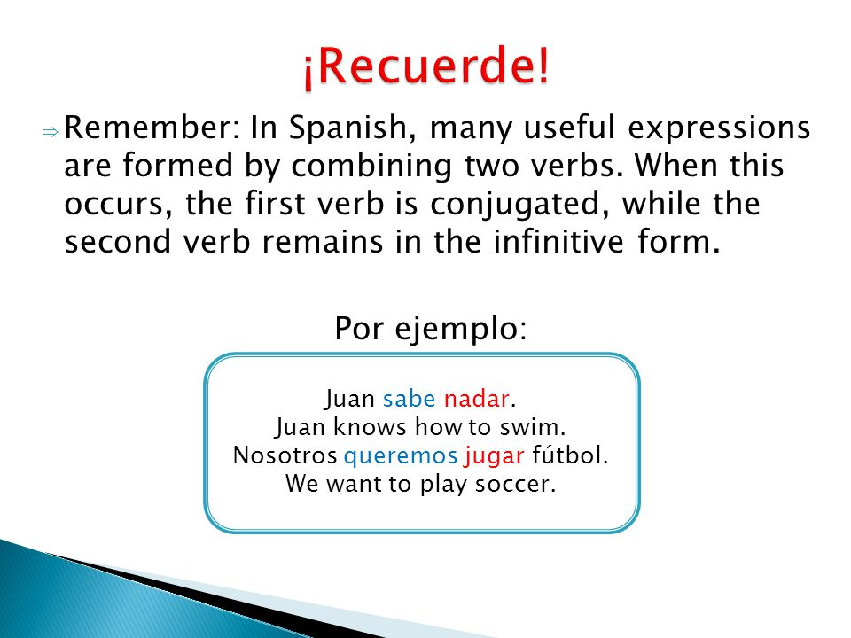 ⇒ Remember: In Spanish, many useful expressions are formed by combining two verbs. When this occurs, the first verb is conjugated, while the second ve