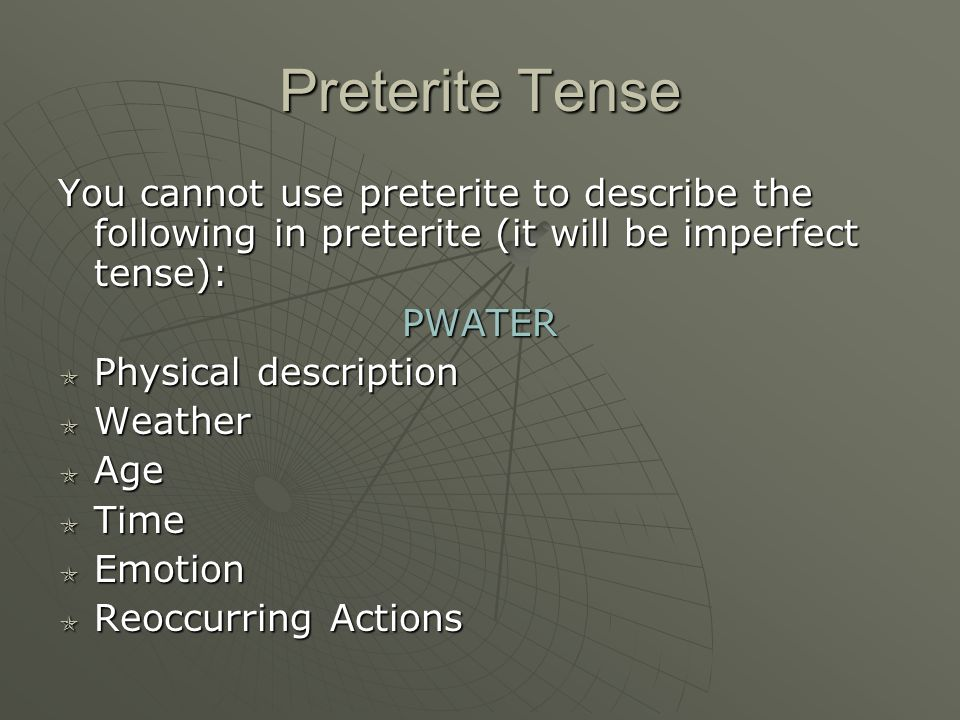 Preterite Tense You cannot use preterite to describe the following in preterite (it will be imperfect tense): PWATER PPPPhysical description WWWWeather AAAAge TTTTime EEEEmotion RRRReoccurring Actions