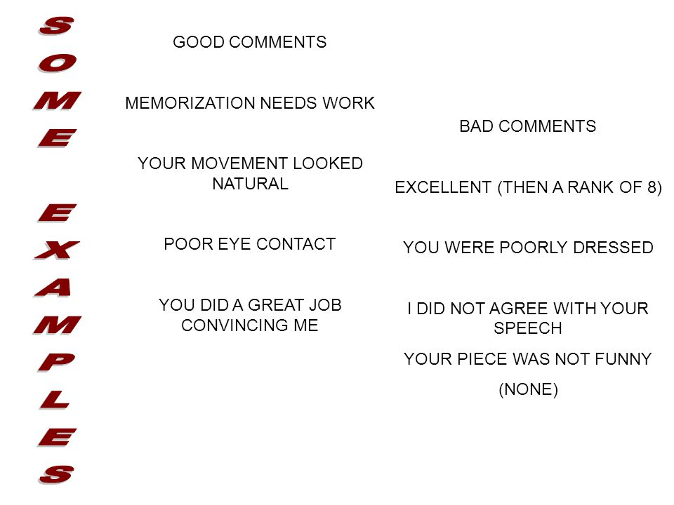GOOD COMMENTS MEMORIZATION NEEDS WORK YOUR MOVEMENT LOOKED NATURAL POOR EYE CONTACT YOU DID A GREAT JOB CONVINCING ME BAD COMMENTS EXCELLENT (THEN A RANK OF 8) YOU WERE POORLY DRESSED I DID NOT AGREE WITH YOUR SPEECH YOUR PIECE WAS NOT FUNNY (NONE)