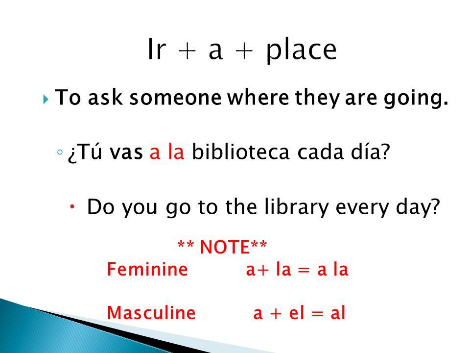  To ask someone where they are going. ◦ ¿Tú vas a la biblioteca cada día.