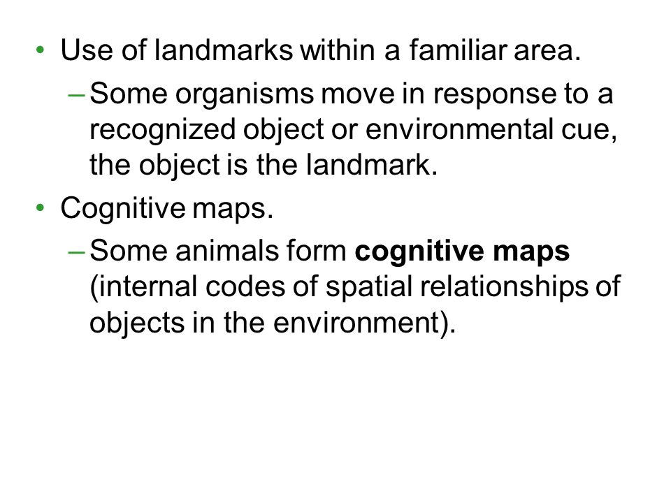 Use of landmarks within a familiar area. –Some organisms move in response to a recognized object or environmental cue, the object is the landmark. Cog