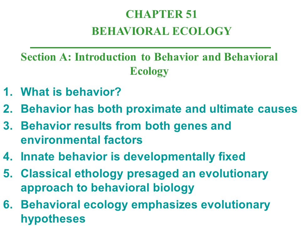 CHAPTER 51 BEHAVIORAL ECOLOGY Section A: Introduction to Behavior and Behavioral Ecology 1.What is behavior? 2.Behavior has both proximate and ultimat