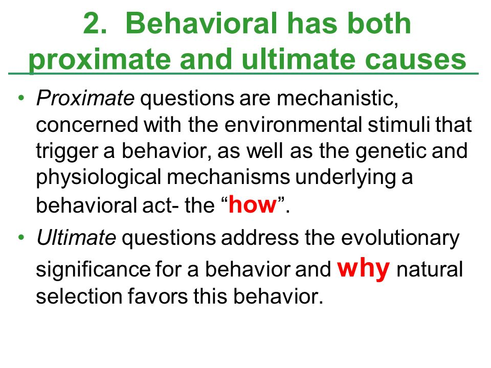 Proximate questions are mechanistic, concerned with the environmental stimuli that trigger a behavior, as well as the genetic and physiological mechan