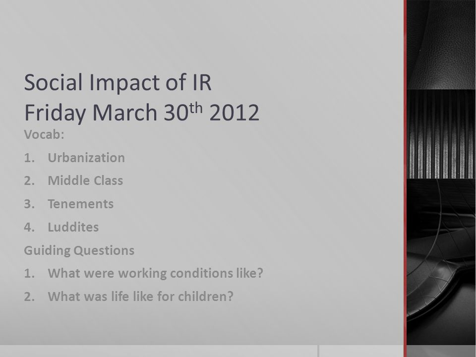 Social Impact of IR Friday March 30 th 2012 Vocab: 1.Urbanization 2.Middle Class 3.Tenements 4.Luddites Guiding Questions 1.What were working conditions like.