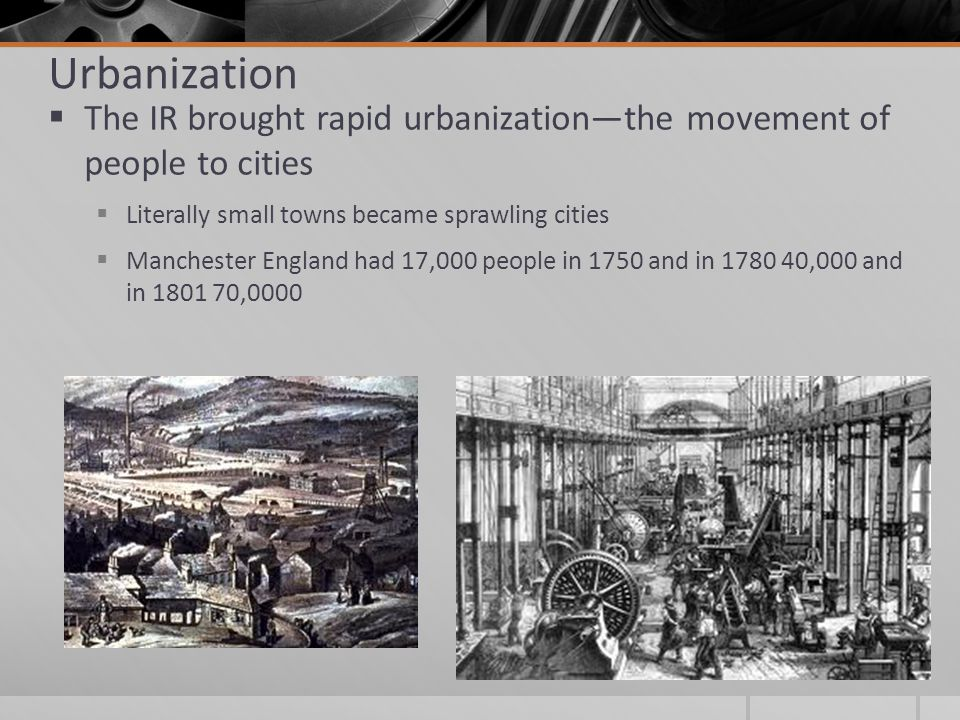 Urbanization  The IR brought rapid urbanization—the movement of people to cities  Literally small towns became sprawling cities  Manchester England had 17,000 people in 1750 and in 1780 40,000 and in 1801 70,0000