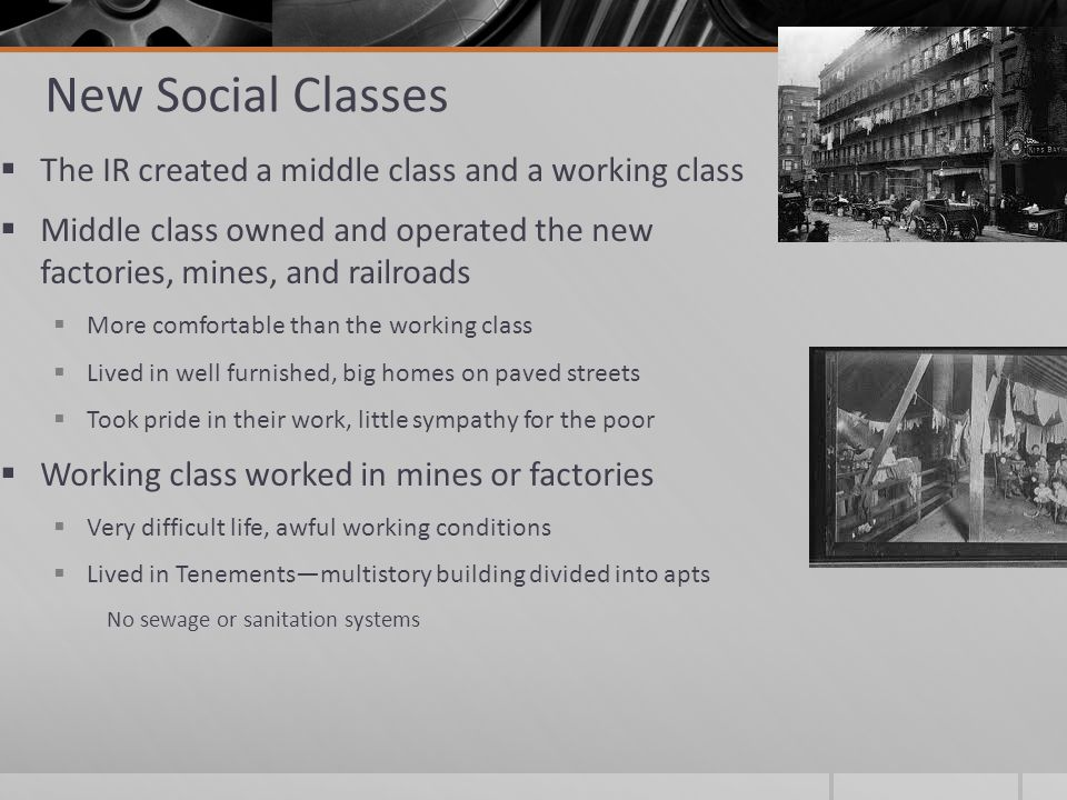 New Social Classes  The IR created a middle class and a working class  Middle class owned and operated the new factories, mines, and railroads  More comfortable than the working class  Lived in well furnished, big homes on paved streets  Took pride in their work, little sympathy for the poor  Working class worked in mines or factories  Very difficult life, awful working conditions  Lived in Tenements—multistory building divided into apts No sewage or sanitation systems