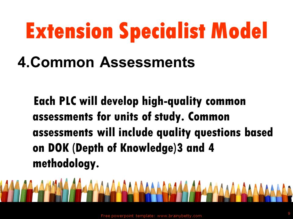Free powerpoint template: www.brainybetty.com 10 Extension Specialist Model 5.Pre-assesments The common assessments can be administered as pre-assessments to determine what needs to be taught and what level of instruction each student needs.