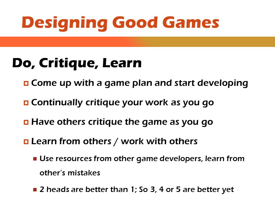 Designing Good Games Do, Critique, Learn  Come up with a game plan and start developing  Continually critique your work as you go  Have others critique the game as you go  Learn from others / work with others Use resources from other game developers, learn from other's mistakes 2 heads are better than 1; So 3, 4 or 5 are better yet