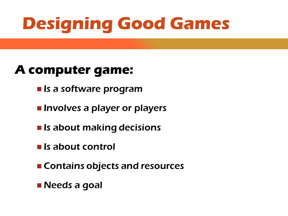 Designing Good Games A computer game: Is a software program Involves a player or players Is about making decisions Is about control Contains objects and resources Needs a goal