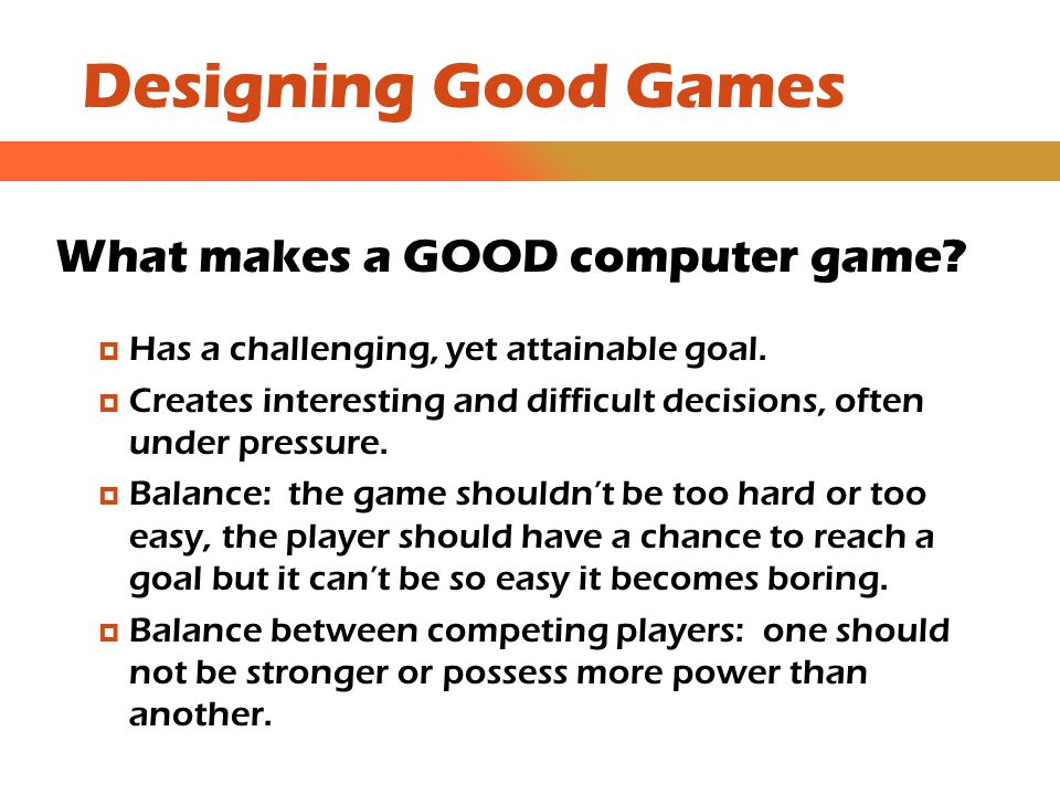 Designing Good Games Colors and Art Colors play a huge part in the game experience  Colors can be used to convey emotions like danger, tension, joy or amusement.