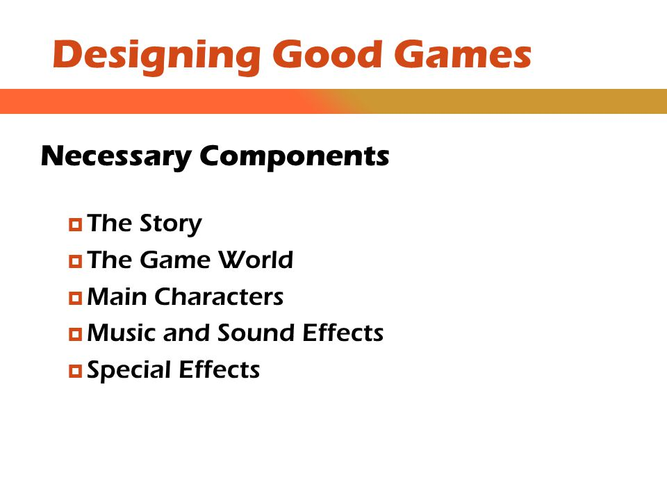Designing Good Games Necessary Components  The Story  The Game World  Main Characters  Music and Sound Effects  Special Effects