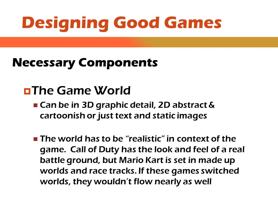 Designing Good Games Necessary Components  Main Characters Every game has at least 1 character; many games feature more than 1 character (or sprites as we will call them later) The player should identify with the characters; like the heros, hate the villians In a first person game, the player is the character; in third person games the character must have a strong, relatable personality (Lara Croft in Tomb Raider)