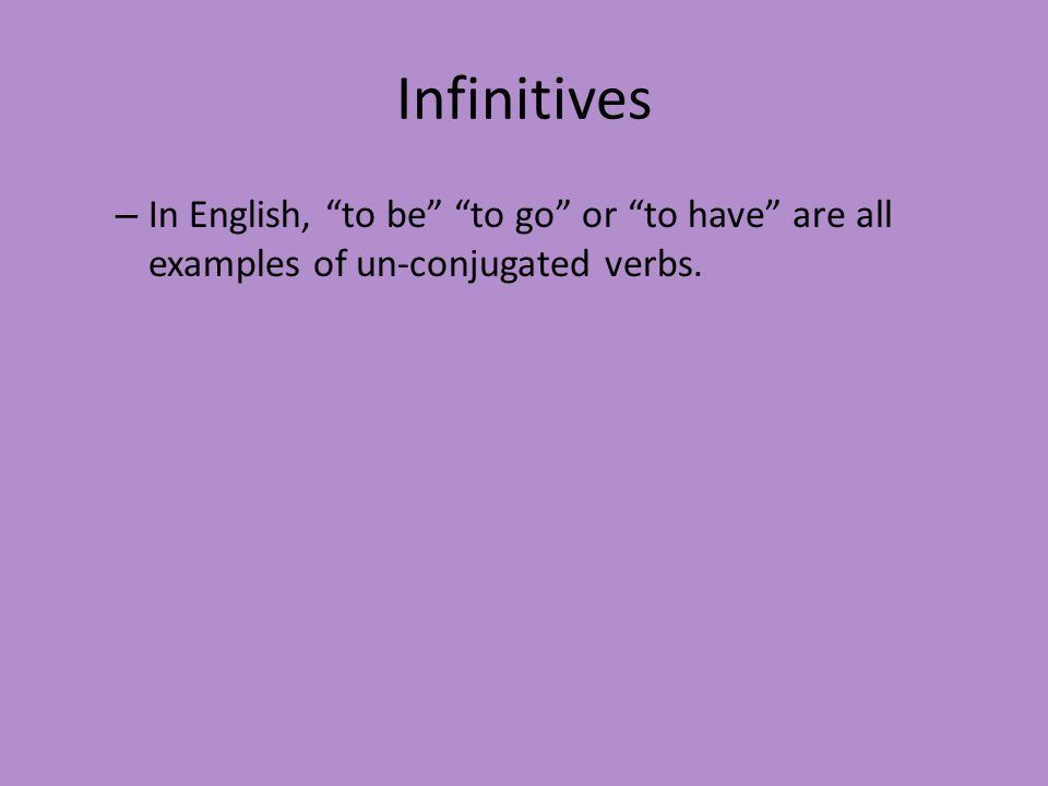 """Infinitives – In English, """"to be"""" """"to go"""" or """"to have"""" are all examples of un-conjugated verbs."""