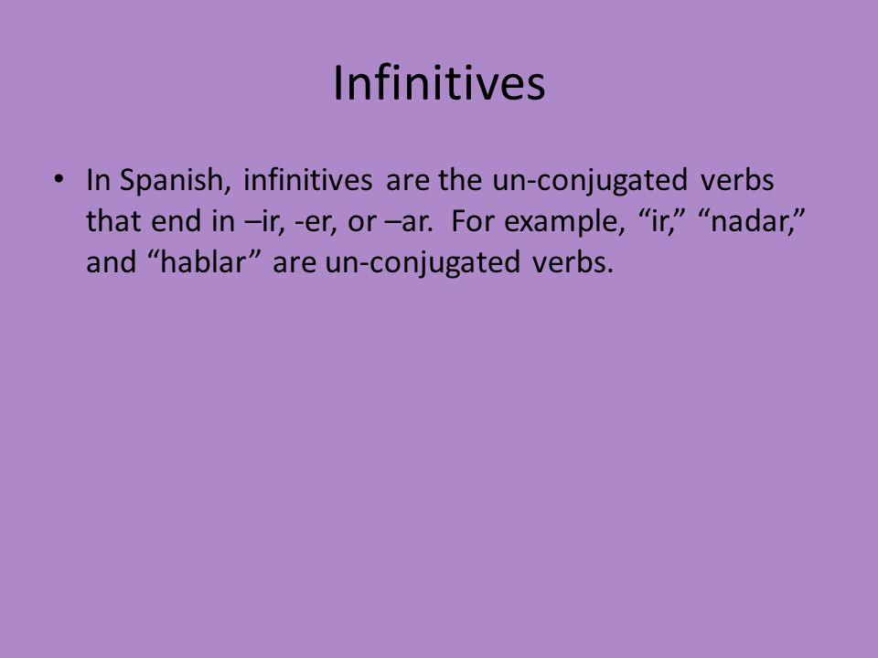 """Infinitives In Spanish, infinitives are the un-conjugated verbs that end in –ir, -er, or –ar. For example, """"ir,"""" """"nadar,"""" and """"hablar"""" are un-conjugat"""