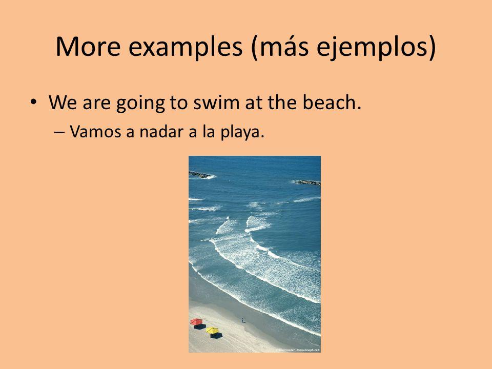More examples (más ejemplos) We are going to swim at the beach. – Vamos a nadar a la playa.