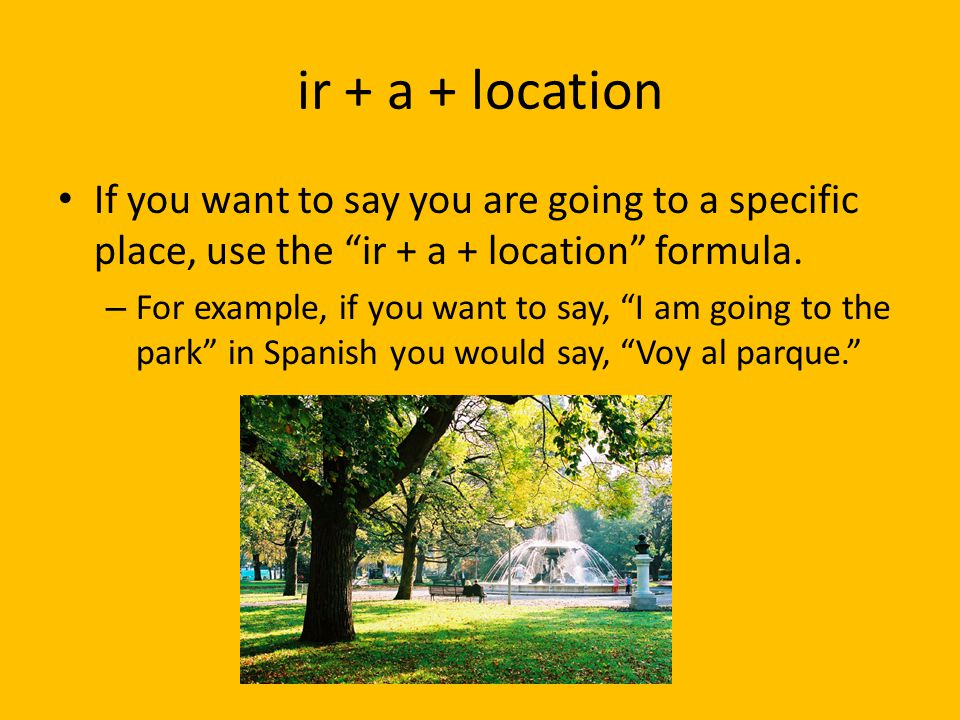 """ir + a + location If you want to say you are going to a specific place, use the """"ir + a + location"""" formula. – For example, if you want to say, """"I am"""