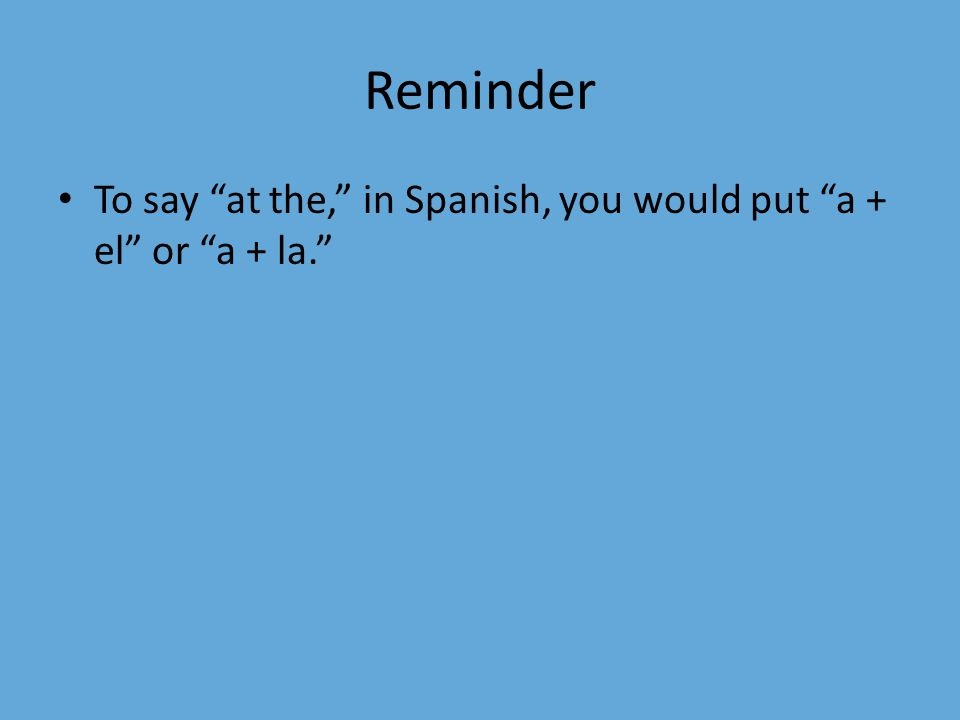 """Reminder To say """"at the,"""" in Spanish, you would put """"a + el"""" or """"a + la."""""""