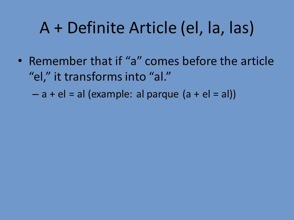 """A + Definite Article (el, la, las) Remember that if """"a"""" comes before the article """"el,"""" it transforms into """"al."""" – a + el = al (example: al parque (a +"""
