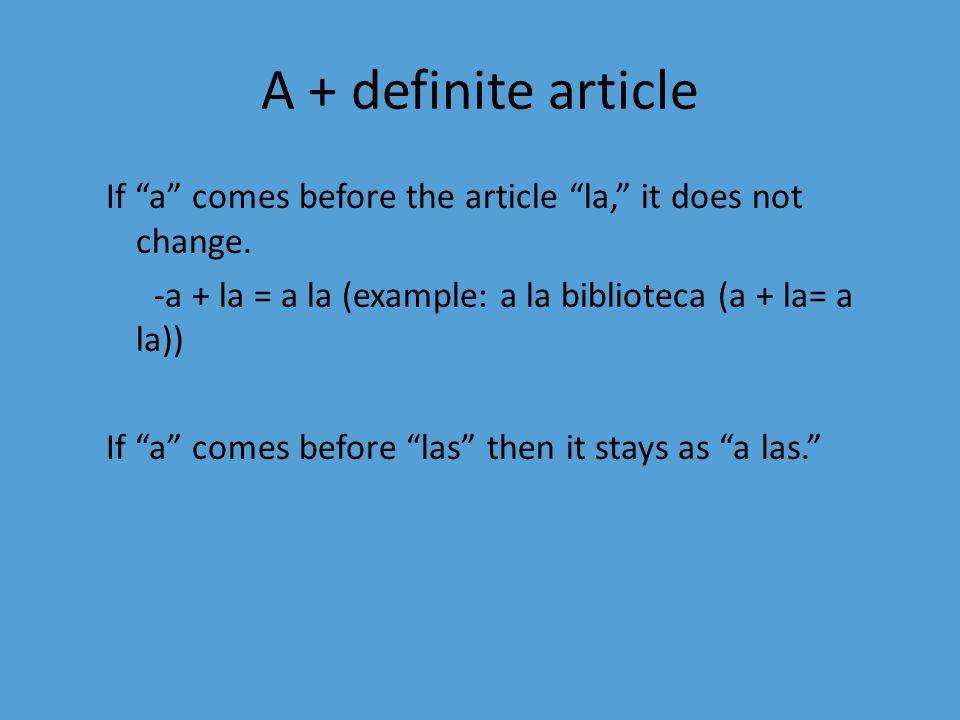 "A + definite article If ""a"" comes before the article ""la,"" it does not change. -a + la = a la (example: a la biblioteca (a + la= a la)) If ""a"" comes b"