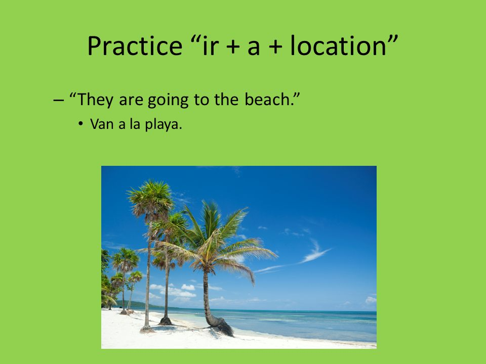 """Practice """"ir + a + location"""" – """"They are going to the beach."""" Van a la playa."""