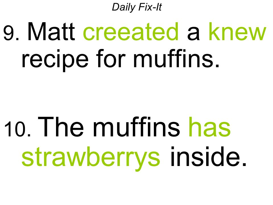 Daily Fix-It 9. Matt creeated a knew recipe for muffins. 10. The muffins has strawberrys inside.