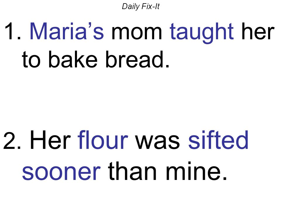 Daily Fix-It 1. Maria's mom taught her to bake bread. 2. Her flour was sifted sooner than mine.