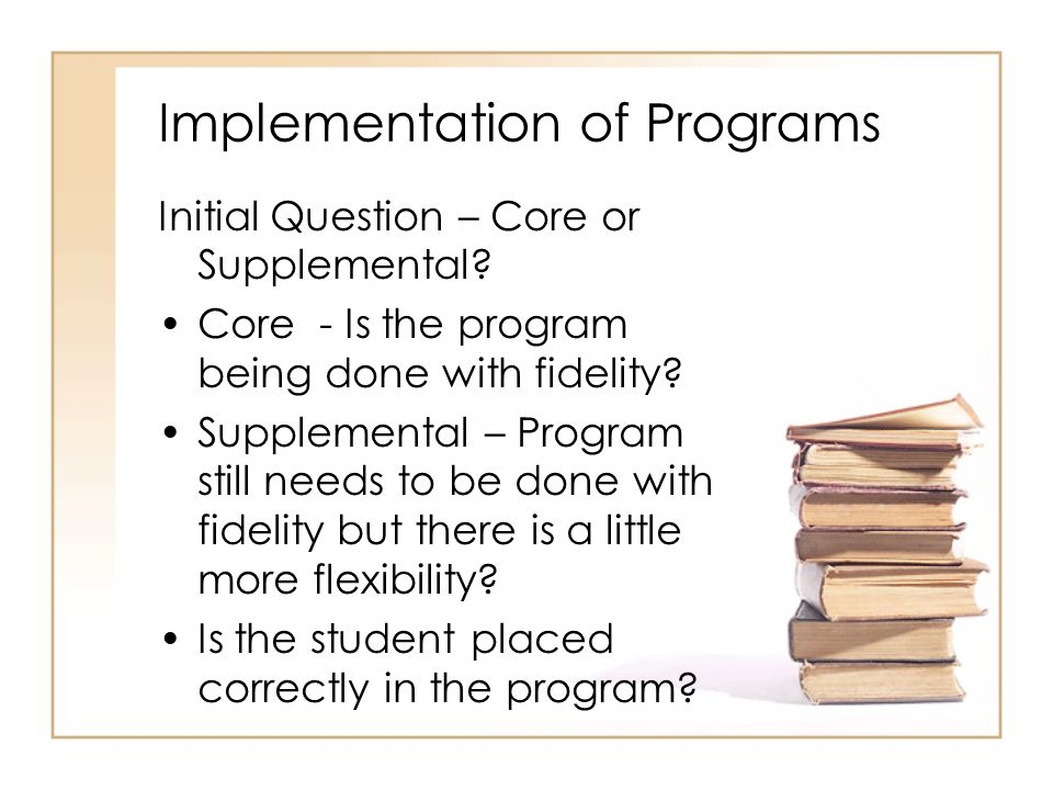 Implementation of Programs Initial Question – Core or Supplemental? Core - Is the program being done with fidelity? Supplemental – Program still needs