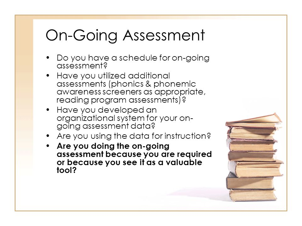 On-Going Assessment Do you have a schedule for on-going assessment? Have you utilized additional assessments (phonics & phonemic awareness screeners a