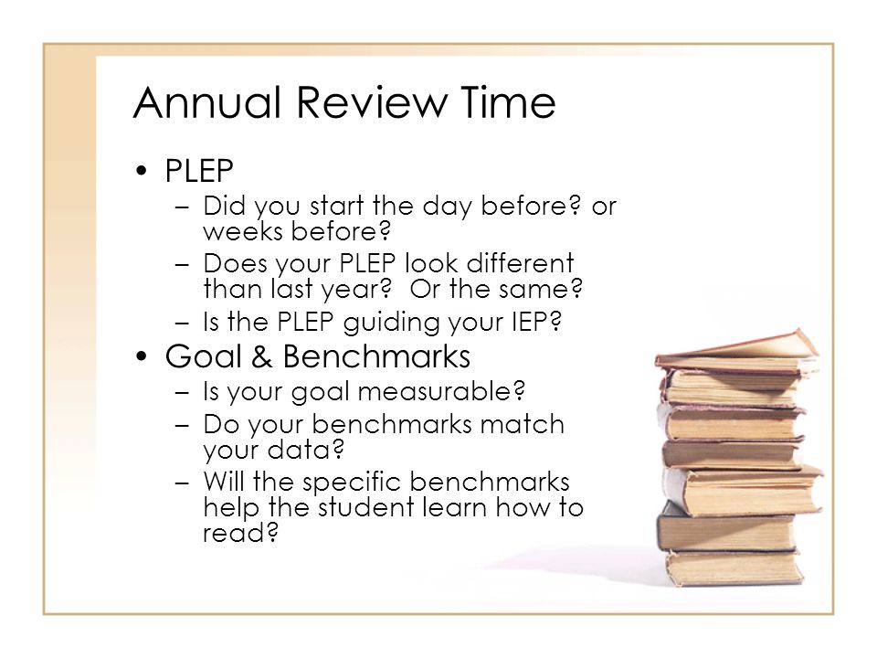 Annual Review Time PLEP –Did you start the day before? or weeks before? –Does your PLEP look different than last year? Or the same? –Is the PLEP guidi