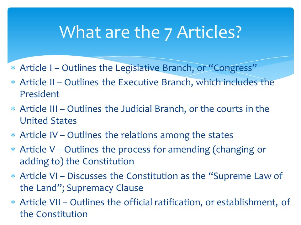  Article I – Outlines the Legislative Branch, or Congress  Article II – Outlines the Executive Branch, which includes the President  Article III – Outlines the Judicial Branch, or the courts in the United States  Article IV – Outlines the relations among the states  Article V – Outlines the process for amending (changing or adding to) the Constitution  Article VI – Discusses the Constitution as the Supreme Law of the Land ; Supremacy Clause  Article VII – Outlines the official ratification, or establishment, of the Constitution What are the 7 Articles?
