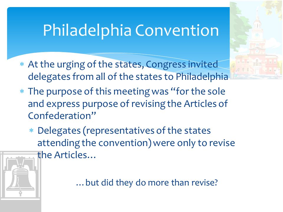 Philadelphia Convention  At the urging of the states, Congress invited delegates from all of the states to Philadelphia  The purpose of this meeting was for the sole and express purpose of revising the Articles of Confederation  Delegates (representatives of the states attending the convention) were only to revise the Articles… …but did they do more than revise?