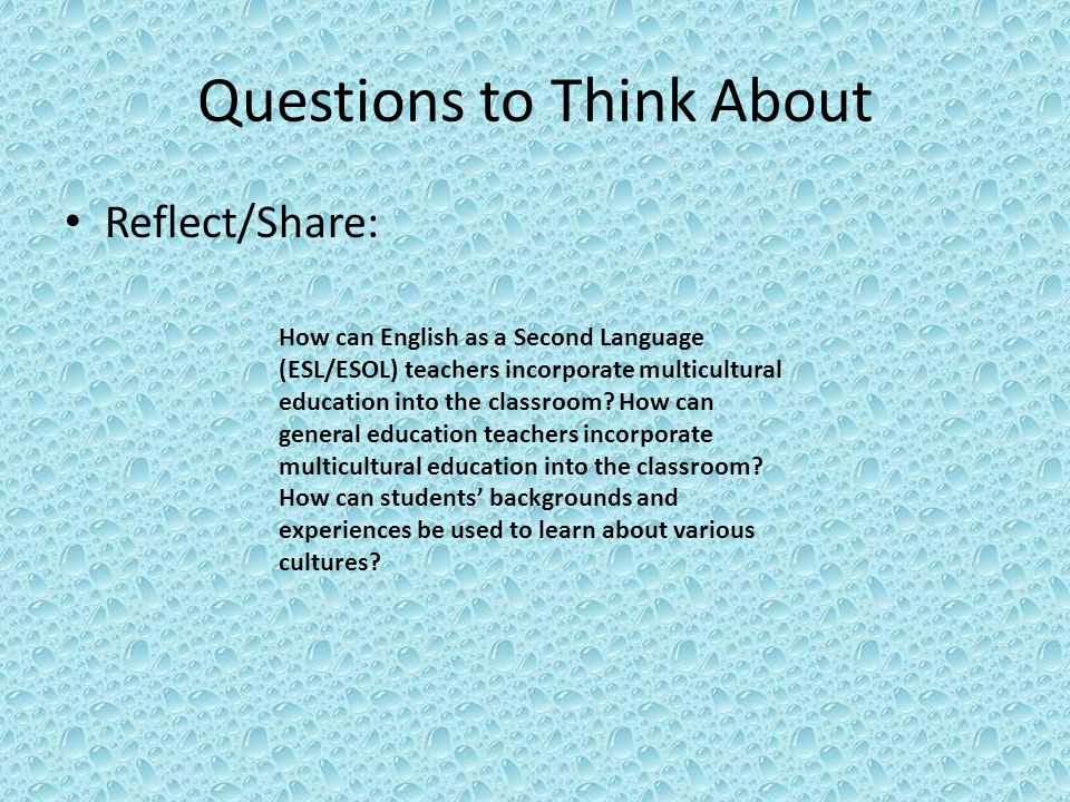 Questions to Think About Reflect/Share: How can English as a Second Language (ESL/ESOL) teachers incorporate multicultural education into the classroom.