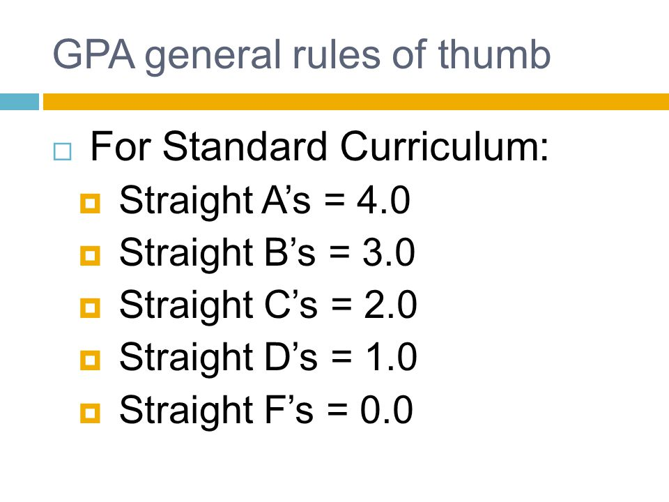 GPA general rules of thumb  For Standard Curriculum:  Straight A's = 4.0  Straight B's = 3.0  Straight C's = 2.0  Straight D's = 1.0  Straight F's = 0.0