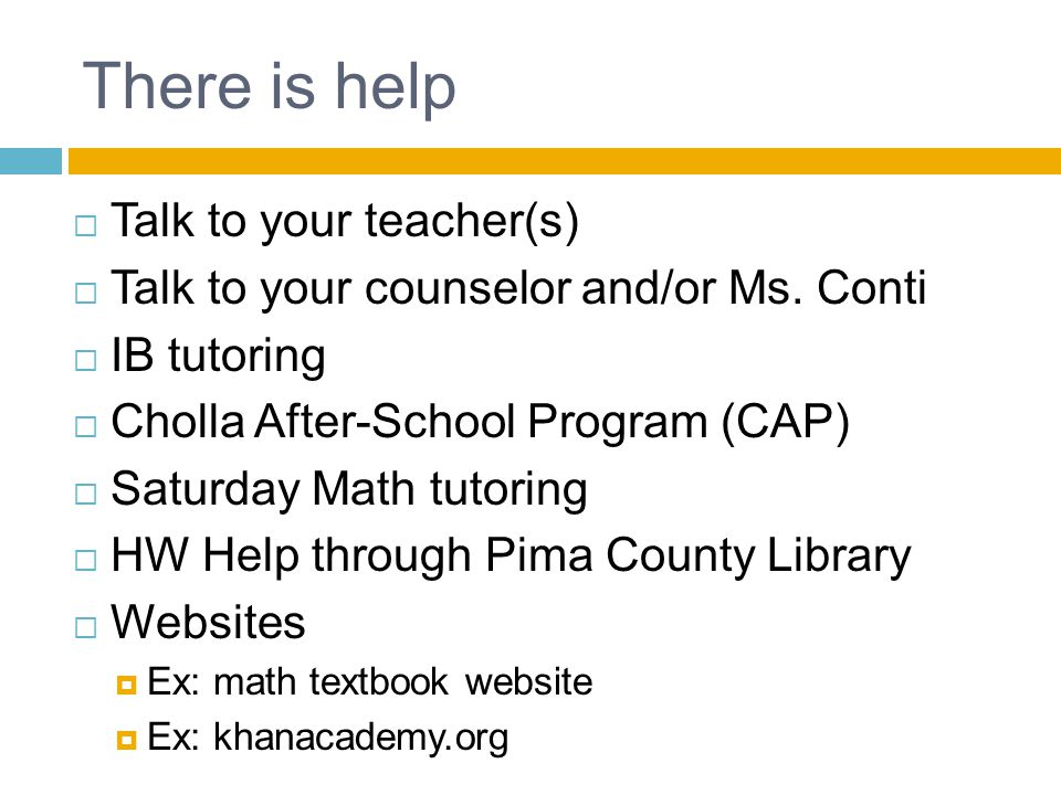 There is help  Talk to your teacher(s)  Talk to your counselor and/or Ms.