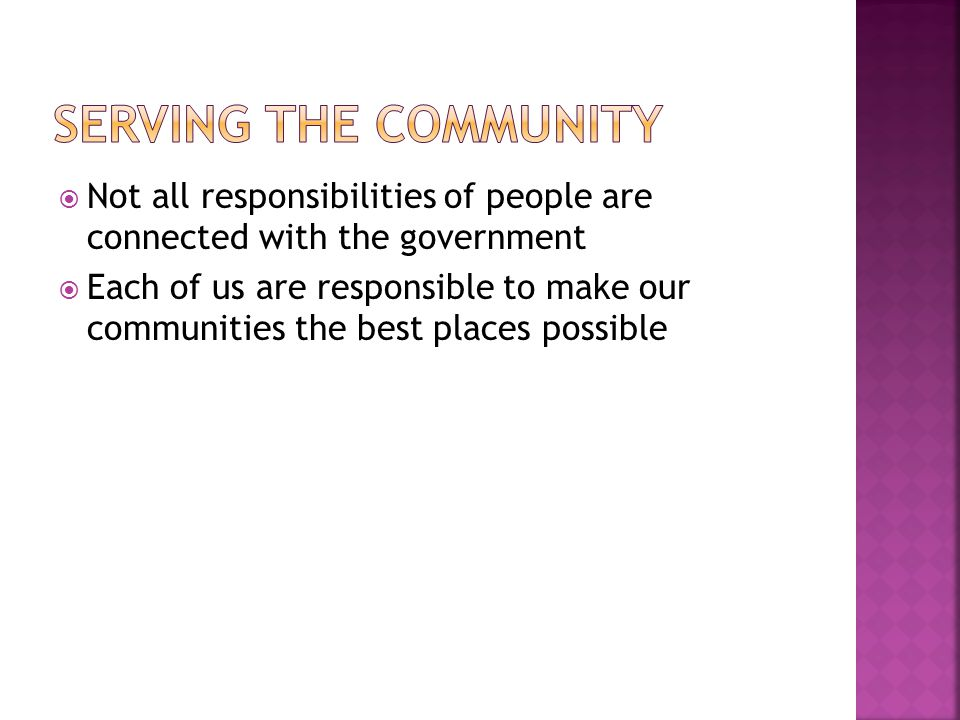  Not all responsibilities of people are connected with the government  Each of us are responsible to make our communities the best places possible